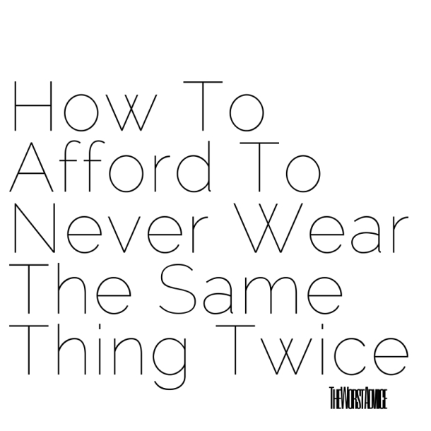 How To Afford To Never Wear The Same Thing Twice